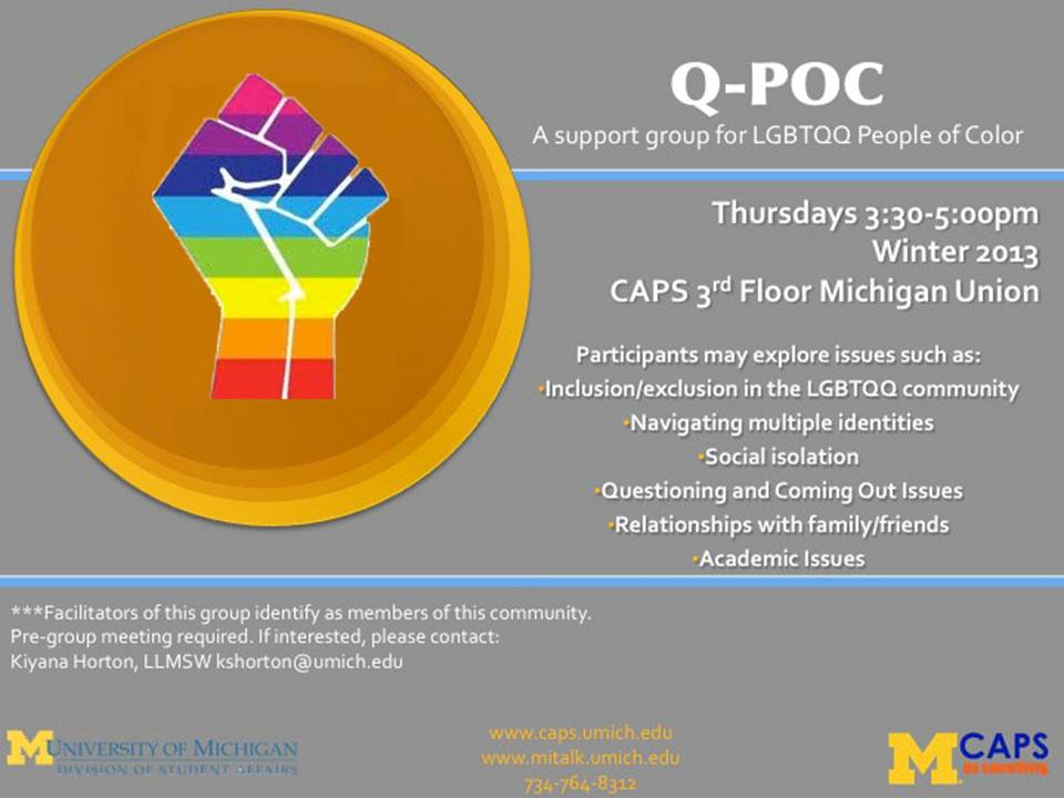 Q-POC: A support group for LGBTQQ People of Color, meets Thursdays 3:30 to 5 pm at CAPS on the 3rd floor of the Michigan Union during Winter 2013.